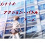 絶対におすすめする『アクション・バトルアニメ』12選。