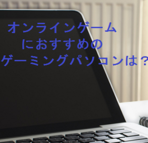 オンラインゲームにおすすめのゲーミングパソコン